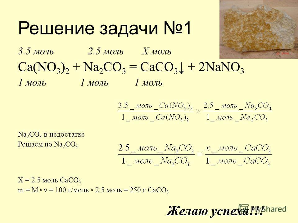Решение задачи 1 3.5 моль 2.5 моль X моль Ca(NO 3 ) 2 + Na 2 CO 3 = CaCO 3 + 2NaNO 3 1 моль 1 моль 1 моль Na 2 CO 3 в недостатке Решаем по Na 2 CO 3 X = 2.5 моль CaCO 3 m = M x ν = 100 г/моль x 2.5 моль = 250 г CaCO 3 Желаю успеха!!!