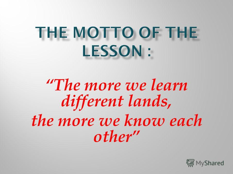 The more we learn different lands, the more we know each other