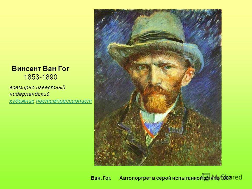 Винсент Ван Гог 1853-1890 Ван. Гог. Автопортрет в серой испытанной шляпе 1887 всемирно известный нидерландский художникхудожник-постимпрессионистпостимпрессионист
