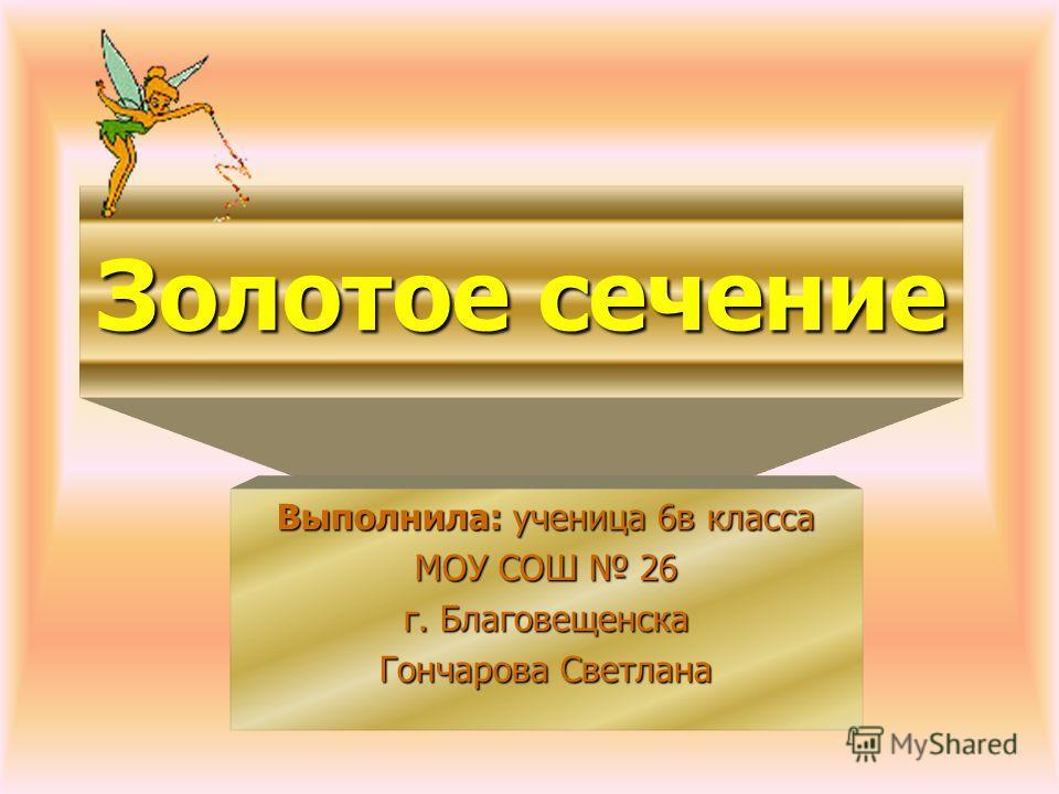 Золотое сечение Выполнила: ученица 6в класса МОУ СОШ 26 г. Благовещенска Гончарова Светлана
