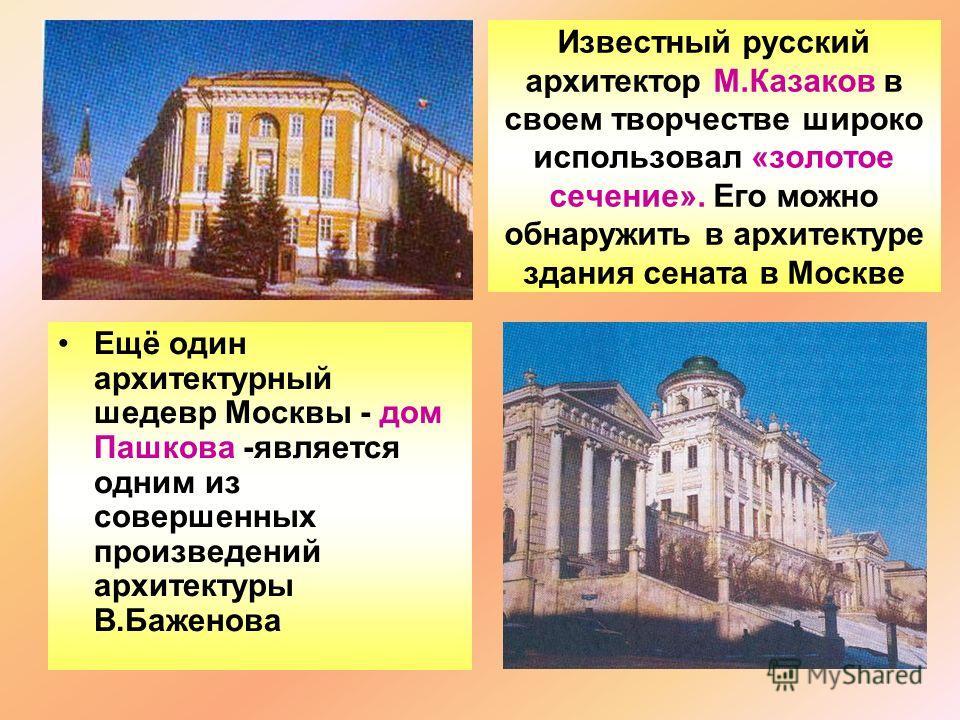 Известный русский архитектор М.Казаков в своем творчестве широко использовал «золотое сечение». Его можно обнаружить в архитектуре здания сената в Москве Ещё один архитектурный шедевр Москвы - дом Пашкова -является одним из совершенных произведений а