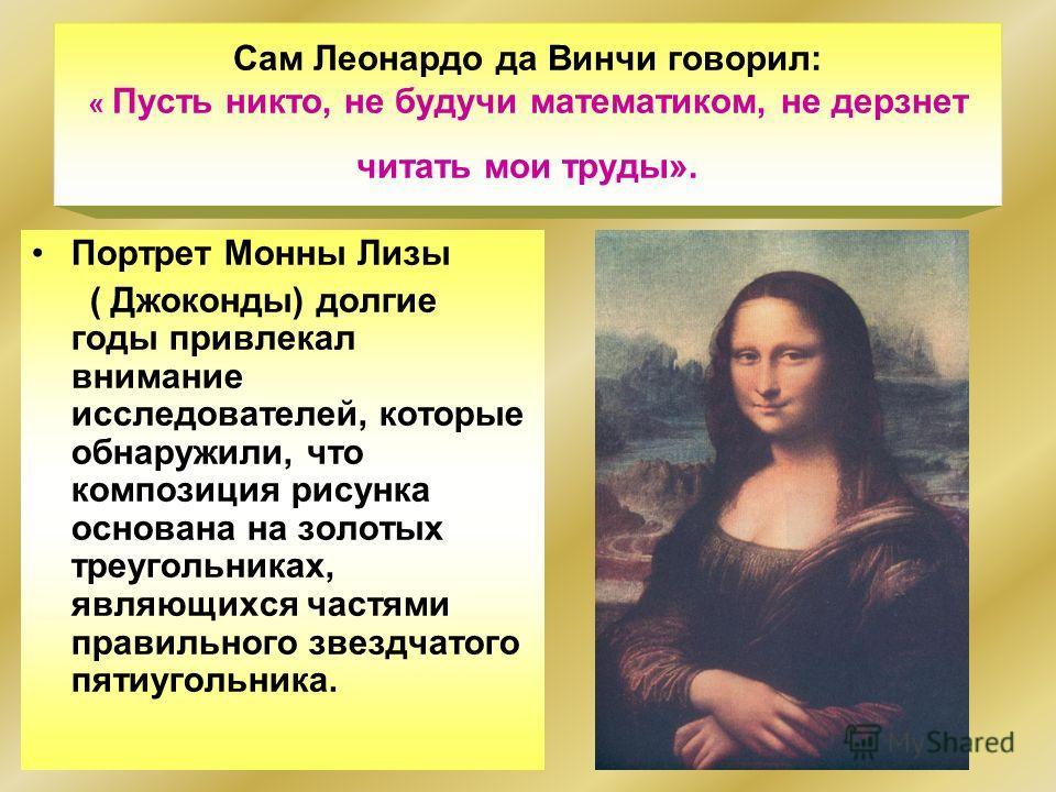 Сам Леонардо да Винчи говорил: « Пусть никто, не будучи математиком, не дерзнет читать мои труды». Портрет Монны Лизы ( Джоконды) долгие годы привлекал внимание исследователей, которые обнаружили, что композиция рисунка основана на золотых треугольни