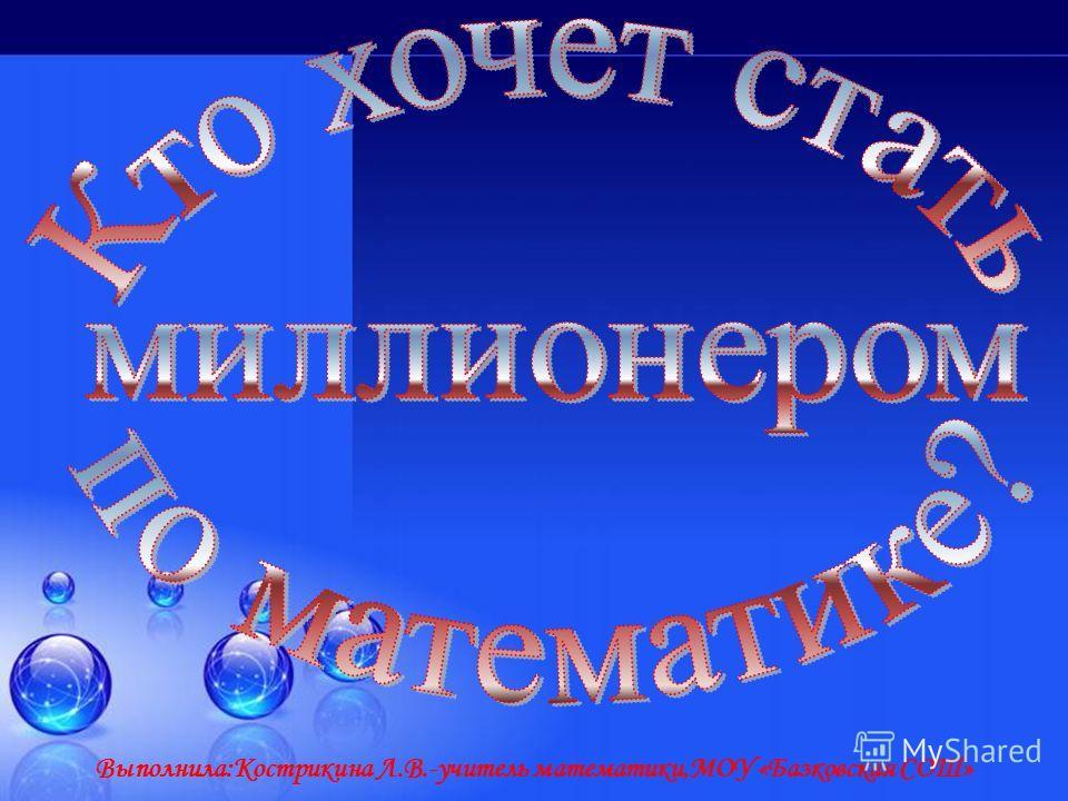 Выполнила:Кострикина Л.В.-учитель математики,МОУ «Базковская СОШ»