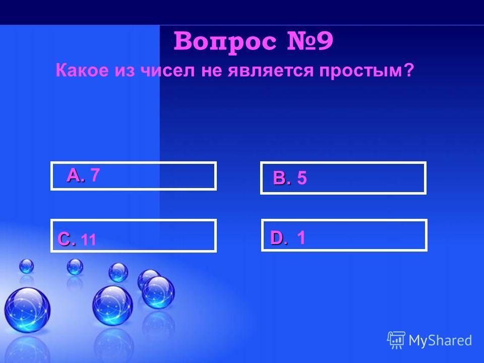 А. А. 7 В. В. 5 С. С. 11 D. D. 1 Вопрос 9 Какое из чисел не является простым?