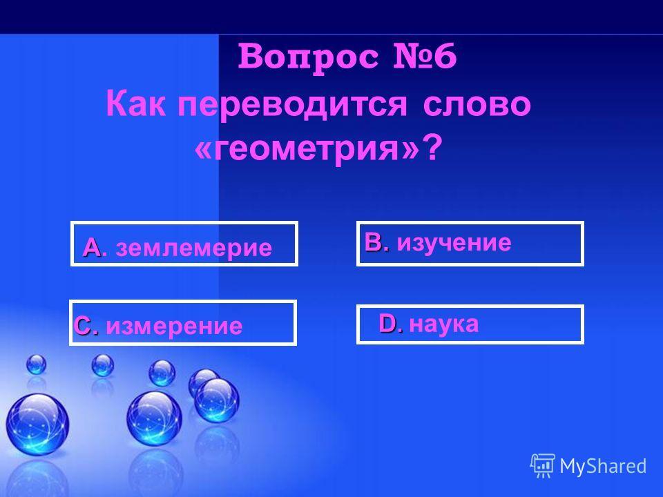 D. D. наука В. В. изучение С. С. измерение А А. землемерие Вопрос 6 Как переводится слово «геометрия»?