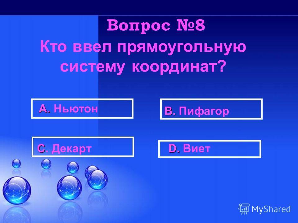 D. D. Виет A. A. Ньютон B. B. Пифагор C C. Декарт Вопрос 8 Кто ввел прямоугольную систему координат?