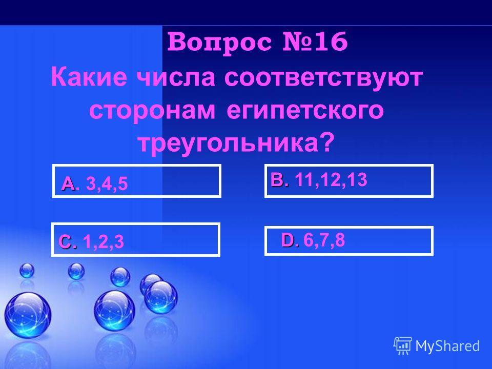 D. D. 6,7,8 В. В. 11,12,13 С. С. 1,2,3 А А. 3,4,5 Вопрос 16 Какие числа соответствуют сторонам египетского треугольника?