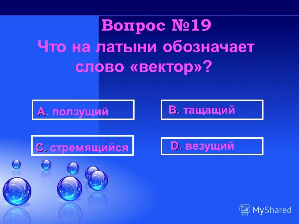 D. D. везущий В. В. тащащий С. С. стремящийся А А. ползущий Вопрос 19 Что на латыни обозначает слово «вектор»?