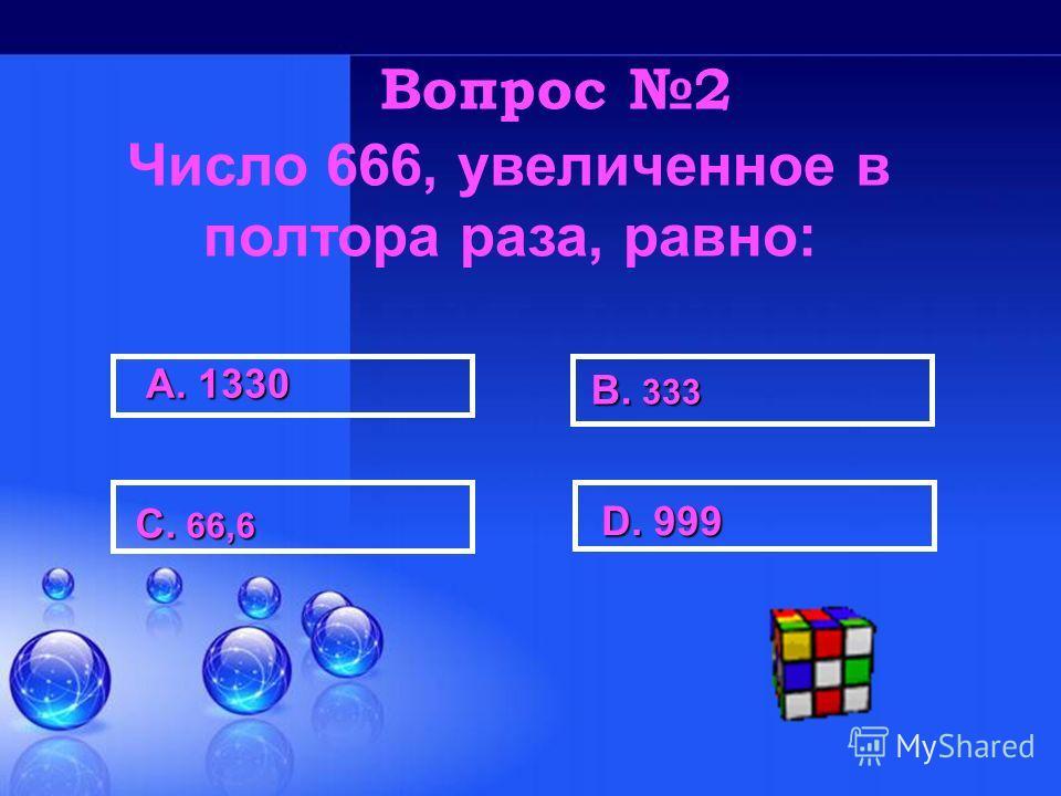 А. 1330 В. 333 С. 66,6 С. 66,6 D. 999 D. 999 Вопрос 2 Число 666, увеличенное в полтора раза, равно: