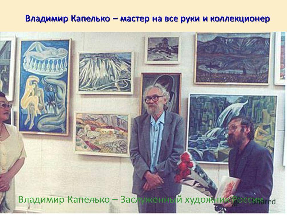 Владимир Капелько – мастер на все руки и коллекционер Владимир Капелько – Заслуженный художник России