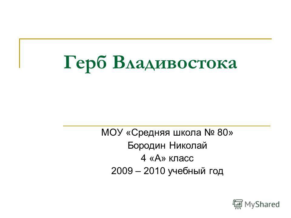 Герб Владивостока МОУ «Средняя школа 80» Бородин Николай 4 «А» класс 2009 – 2010 учебный год