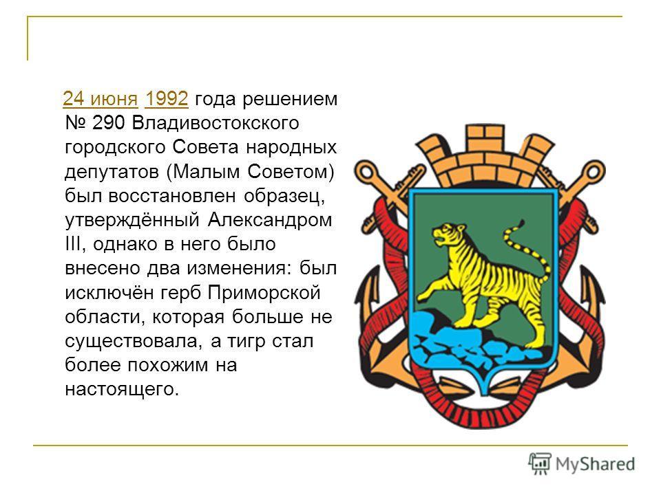 24 июня 1992 года решением 290 Владивостокского городского Совета народных депутатов (Малым Советом) был восстановлен образец, утверждённый Александром III, однако в него было внесено два изменения: был исключён герб Приморской области, которая больш