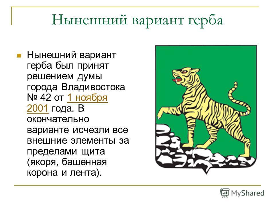 Нынешний вариант герба Нынешний вариант герба был принят решением думы города Владивостока 42 от 1 ноября 2001 года. В окончательно варианте исчезли все внешние элементы за пределами щита (якоря, башенная корона и лента).1 ноября 2001