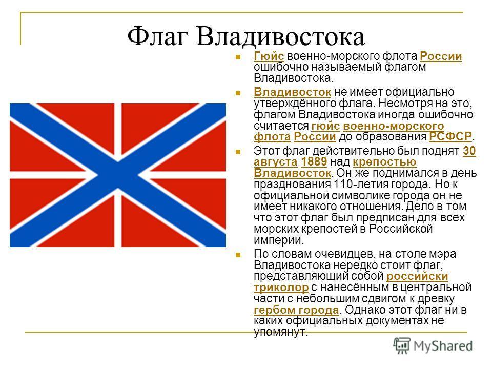 Флаг Владивостока Гюйс военно-морского флота России ошибочно называемый флагом Владивостока. ГюйсРоссии Владивосток не имеет официально утверждённого флага. Несмотря на это, флагом Владивостока иногда ошибочно считается гюйс военно-морского флота Рос