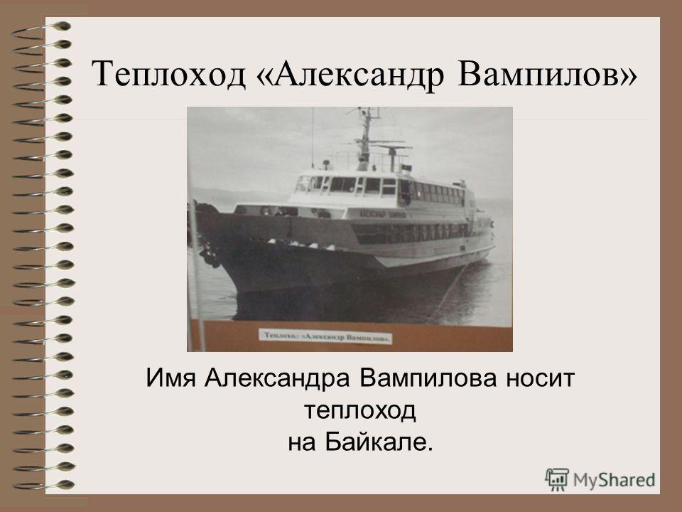 Теплоход «Александр Вампилов» Имя Александра Вампилова носит теплоход на Байкале.