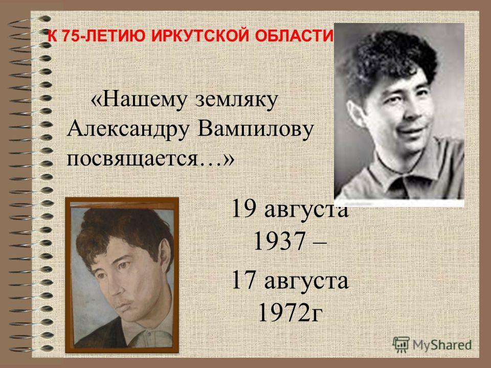«Нашему земляку Александру Вампилову посвящается…» 19 августа 1937 – 17 августа 1972г К 75-ЛЕТИЮ ИРКУТСКОЙ ОБЛАСТИ