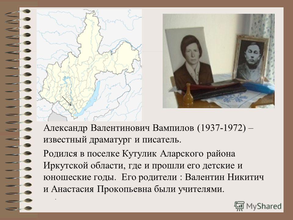 Александр Валентинович Вампилов (1937-1972) – известный драматург и писатель. Родился в поселке Кутулик Аларского района Иркутской области, где и прошли его детские и юношеские годы. Его родители : Валентин Никитич и Анастасия Прокопьевна были учител