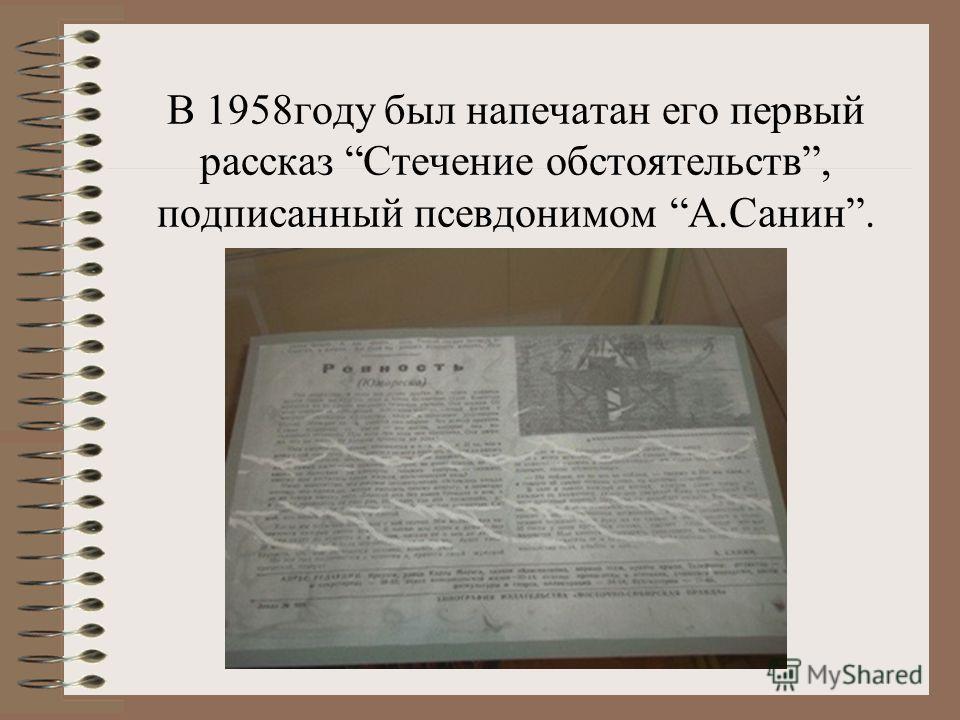 В 1958году был напечатан его первый рассказ Стечение обстоятельств, подписанный псевдонимом А.Санин.