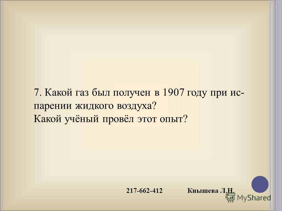 217-662-412 Кнышева Л.Н. 7. Какой газ был получен в 1907 году при ис- парении жидкого воздуха? Какой учёный провёл этот опыт?