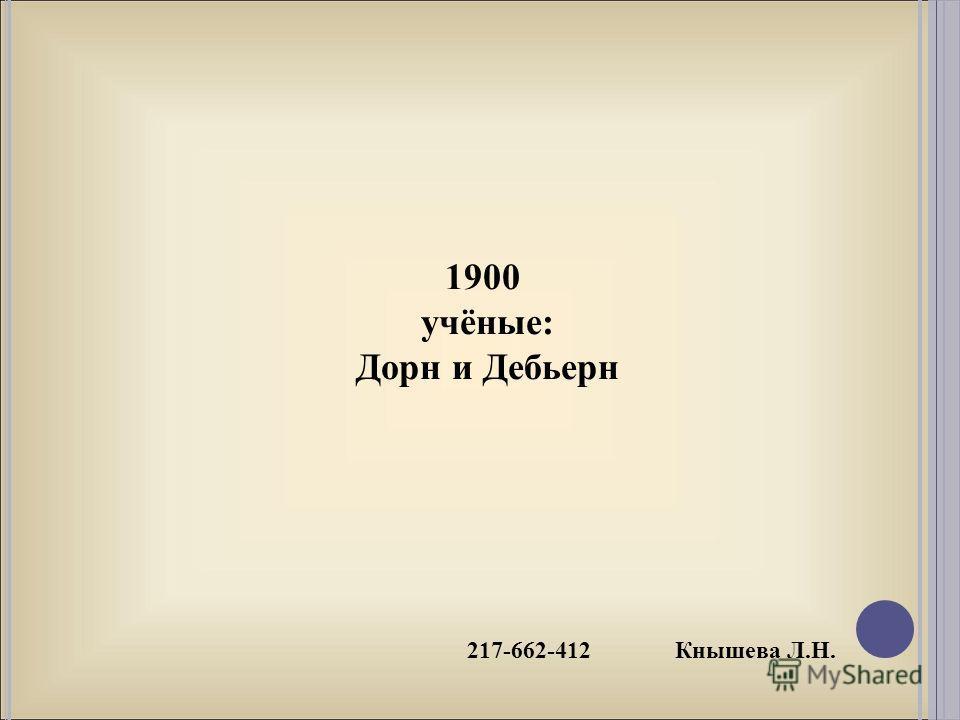 217-662-412 Кнышева Л.Н. 1900 учёные: Дорн и Дебьерн
