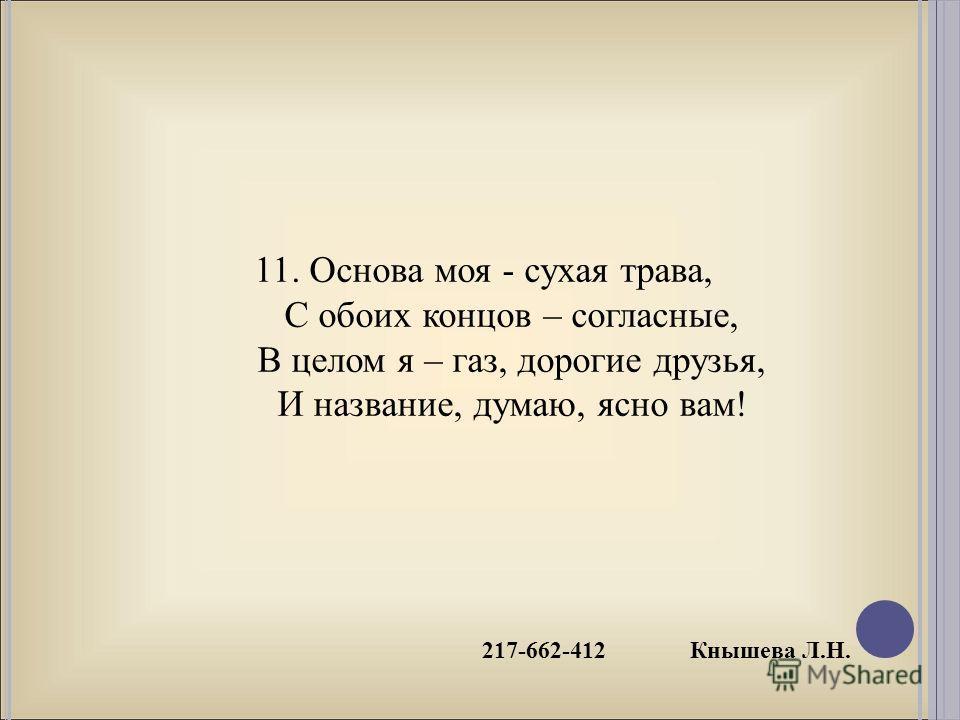 217-662-412 Кнышева Л.Н. 11. Основа моя - сухая трава, С обоих концов – согласные, В целом я – газ, дорогие друзья, И название, думаю, ясно вам!