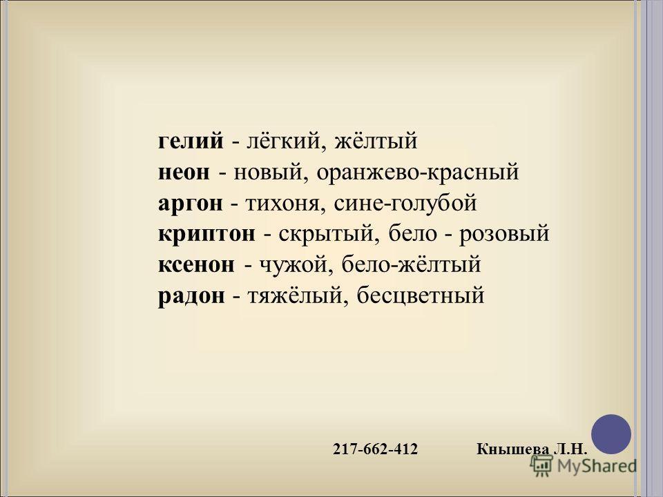 217-662-412 Кнышева Л.Н. гелий - лёгкий, жёлтый неон - новый, оранжево-красный аргон - тихоня, сине-голубой криптон - скрытый, бело - розовый ксенон - чужой, бело-жёлтый радон - тяжёлый, бесцветный