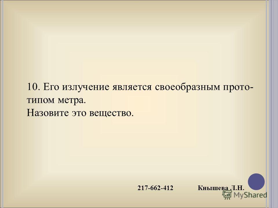 217-662-412 Кнышева Л.Н. 10. Его излучение является своеобразным прото- типом метра. Назовите это вещество.