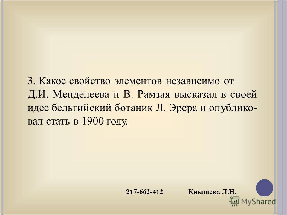 217-662-412 Кнышева Л.Н. 3. Какое свойство элементов независимо от Д.И. Менделеева и В. Рамзая высказал в своей идее бельгийский ботаник Л. Эрера и опублико- вал стать в 1900 году.