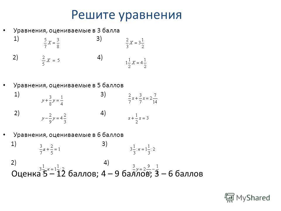 Решите уравнения Уравнения, оцениваемые в 3 балла 1) 3) 2) 4) Уравнения, оцениваемые в 5 баллов 1) 3) 2) 4) Уравнения, оцениваемые в 6 баллов 1) 3) 2) 4) Оценка 5 – 12 баллов; 4 – 9 баллов; 3 – 6 баллов
