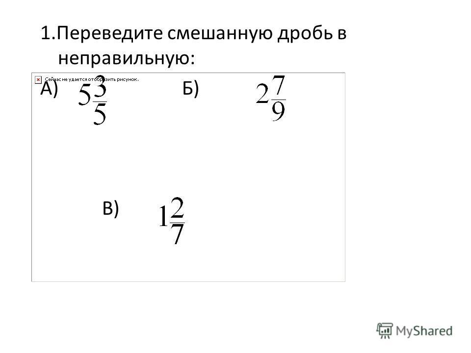 1.Переведите смешанную дробь в неправильную: А) Б) В)