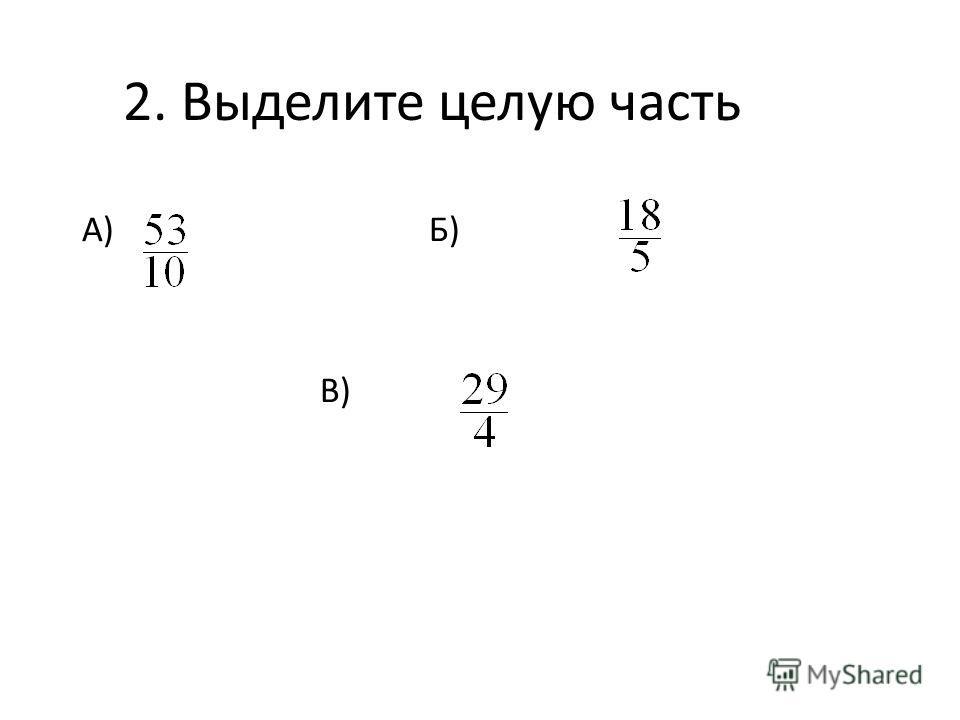 2. Выделите целую часть А) Б) В)