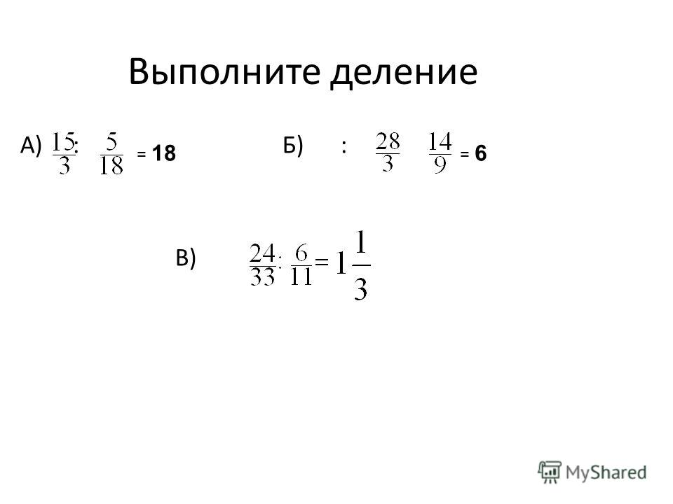 Выполните деление А) : Б) : В) = 18 = 6
