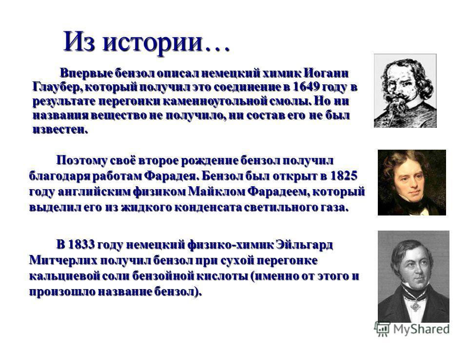 Из истории… Поэтому своё второе рождение бензол получил благодаря работам Фарадея. Бензол был открыт в 1825 году английским физиком Майклом Фарадеем, который выделил его из жидкого конденсата светильного газа. В 1833 году немецкий физико-химик Эйльга