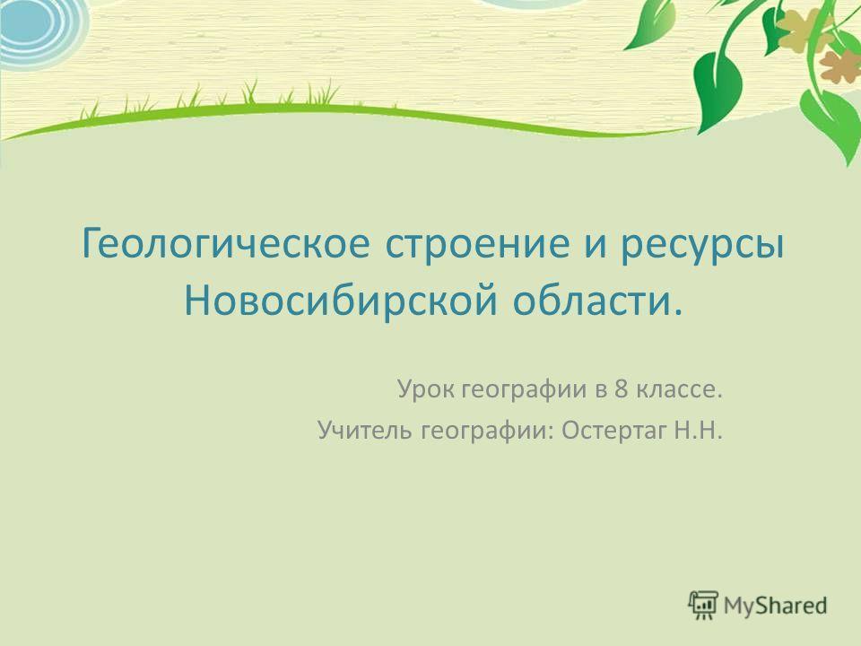 Геологическое строение и ресурсы Новосибирской области. Урок географии в 8 классе. Учитель географии: Остертаг Н.Н.