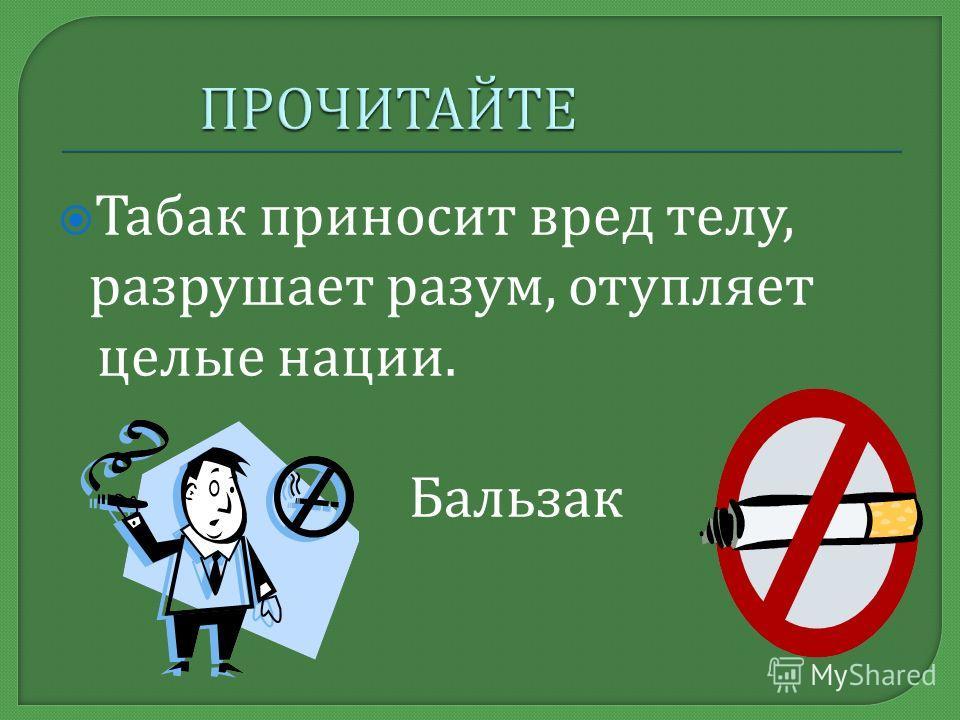 Табак приносит вред телу, разрушает разум, отупляет целые нации. Бальзак