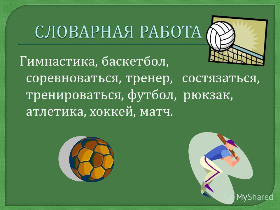 Гимнастика, баскетбол, соревноваться, тренер, состязаться, тренироваться, футбол, рюкзак, атлетика, хоккей, матч.