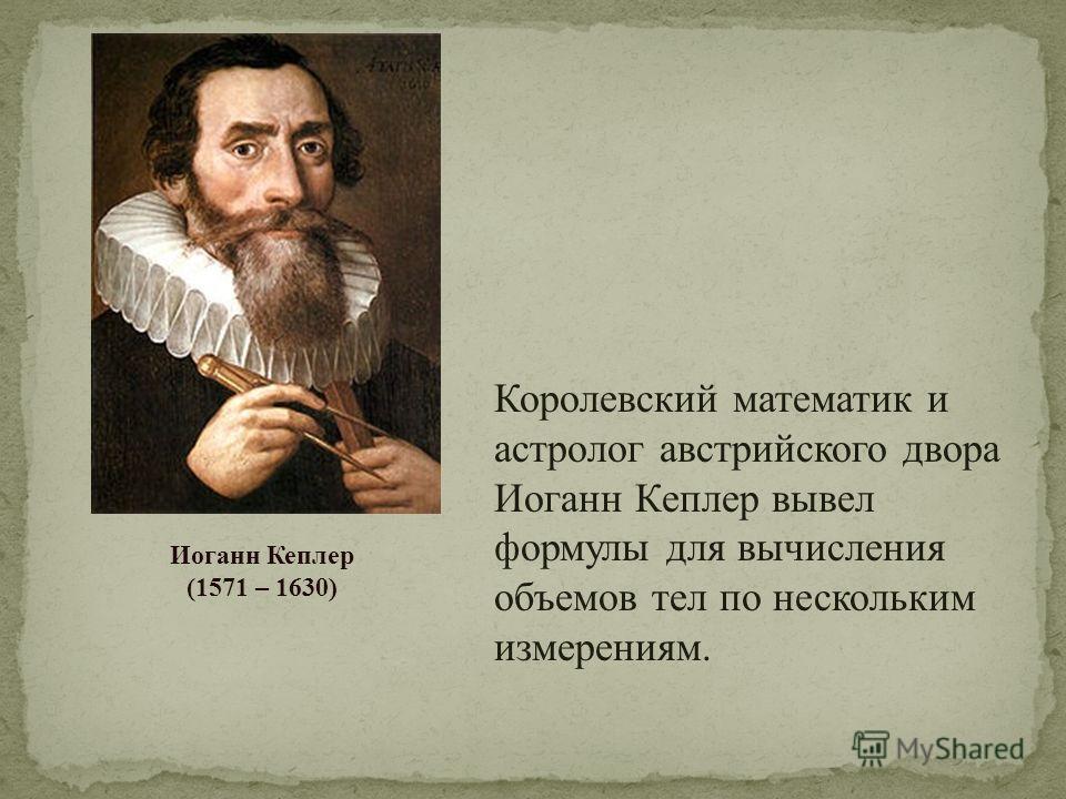 Королевский математик и астролог австрийского двора Иоганн Кеплер вывел формулы для вычисления объемов тел по нескольким измерениям. Иоганн Кеплер (1571 – 1630)
