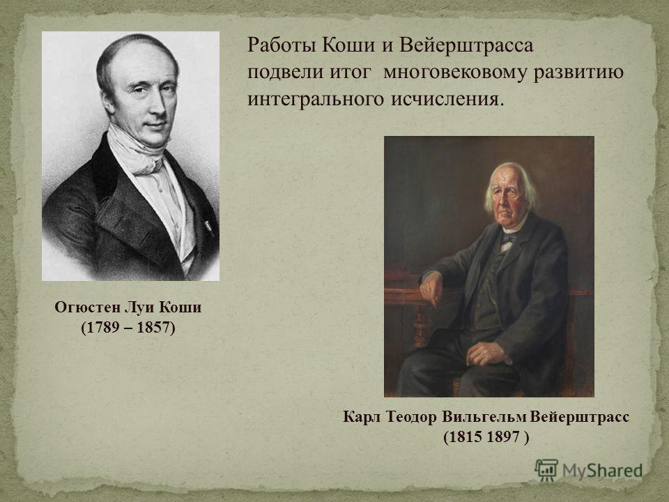 Огюстен Луи Коши (1789 – 1857) Карл Теодор Вильгельм Вейерштрасс (1815 1897 ) Работы Коши и Вейерштрасса подвели итог многовековому развитию интегрального исчисления.