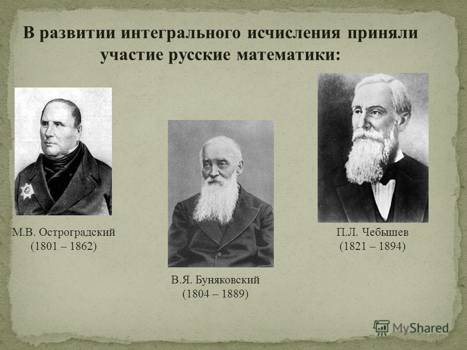 В развитии интегрального исчисления приняли участие русские математики: М.В. Остроградский (1801 – 1862) В.Я. Буняковский (1804 – 1889) П.Л. Чебышев (1821 – 1894)