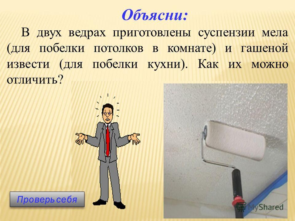 Объясни: В двух ведрах приготовлены суспензии мела (для побелки потолков в комнате) и гашеной извести (для побелки кухни). Как их можно отличить? Проверь себя