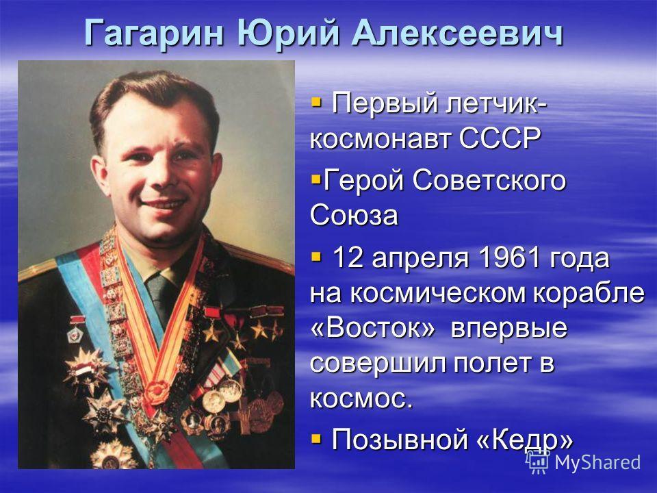 Гагарин Юрий Алексеевич Первый летчик- космонавт СССР Первый летчик- космонавт СССР Герой Советского Союза Герой Советского Союза 12 апреля 1961 года на космическом корабле «Восток» впервые совершил полет в космос. 12 апреля 1961 года на космическом
