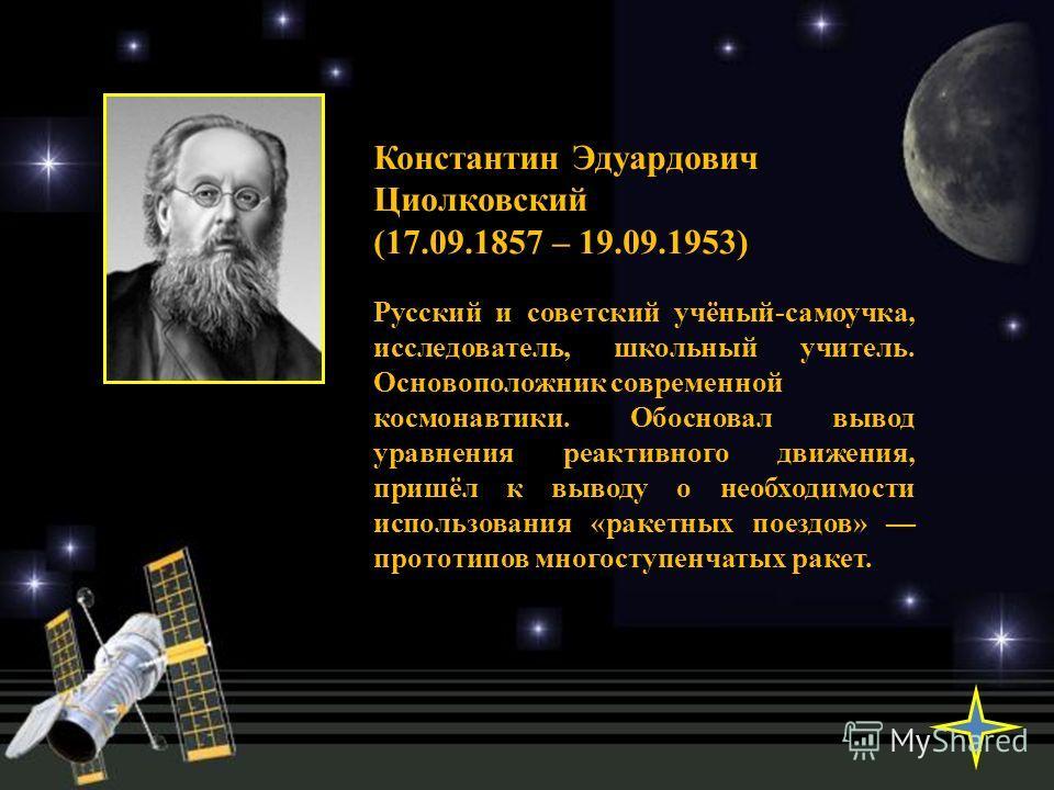 Константин Эдуардович Циолковский (17.09.1857 – 19.09.1953) Русский и советский учёный-самоучка, исследователь, школьный учитель. Основоположник современной космонавтики. Обосновал вывод уравнения реактивного движения, пришёл к выводу о необходимости