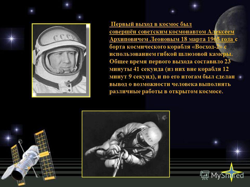 Первый выход в космос был совершён советским космонавтом Алексеем Архиповичем Леоновым 18 марта 1965 года с борта космического корабля «Восход-2» с использованием гибкой шлюзовой камеры. Общее время первого выхода составило 23 минуты 41 секунда (из н