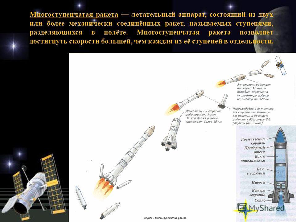 Многоступенчатая ракета летательный аппарат, состоящий из двух или более механически соединённых ракет, называемых ступенями, разделяющихся в полёте. Многоступенчатая ракета позволяет достигнуть скорости большей, чем каждая из её ступеней в отдельнос