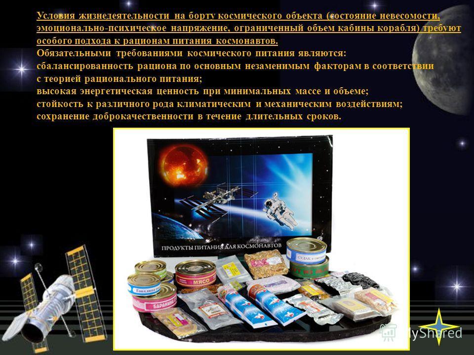 Условия жизнедеятельности на борту космического объекта (состояние невесомости, эмоционально-психическое напряжение, ограниченный объем кабины корабля) требуют особого подхода к рационам питания космонавтов. Обязательными требованиями космического пи