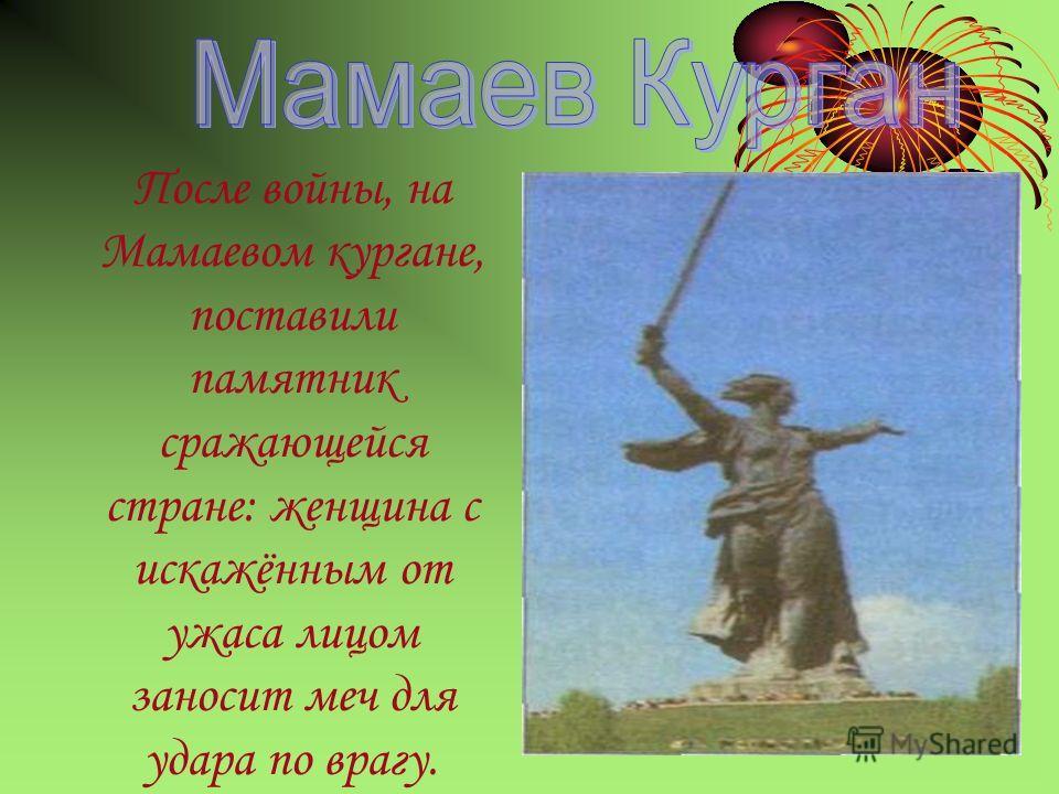 После войны, на Мамаевом кургане, поставили памятник сражающейся стране: женщина с искажённым от ужаса лицом заносит меч для удара по врагу.