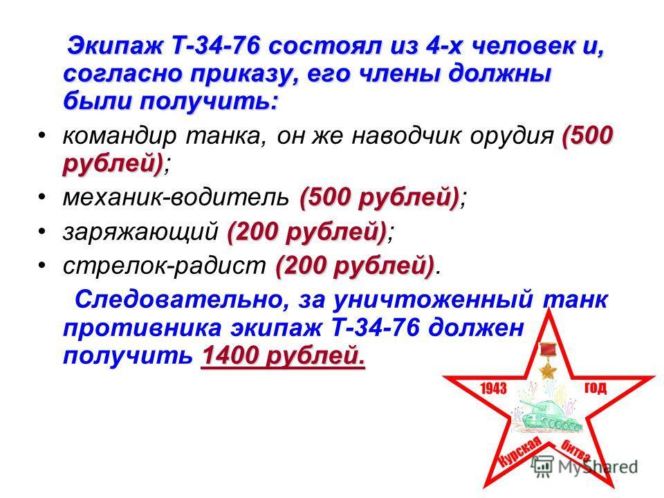 Экипаж Т-34-76 состоял из 4-х человек и, согласно приказу, его члены должны были получить: (500 рублей)командир танка, он же наводчик орудия (500 рублей); (500 рублей)механик-водитель (500 рублей); (200 рублей)заряжающий (200 рублей); (200 рублей)стр