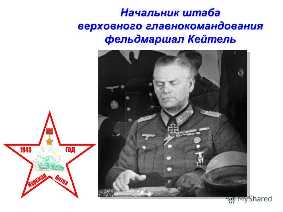 Начальник штаба верховного главнокомандования фельдмаршал Кейтель