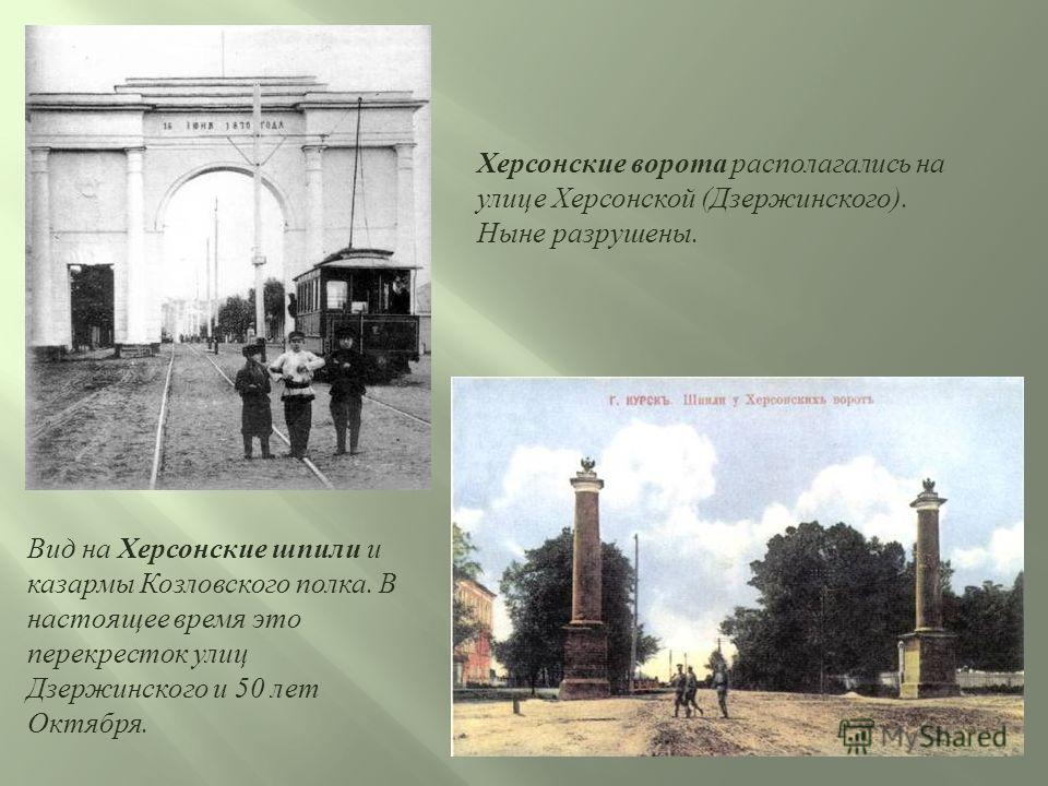 Херсонские ворота располагались на улице Херсонской (Дзержинского). Ныне разрушены. Вид на Херсонские шпили и казармы Козловского полка. В настоящее время это перекресток улиц Дзержинского и 50 лет Октября.