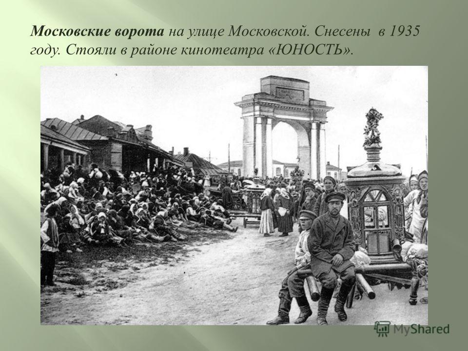 Московские ворота на улице Московской. Снесены в 1935 году. Стояли в районе кинотеатра «ЮНОСТЬ».